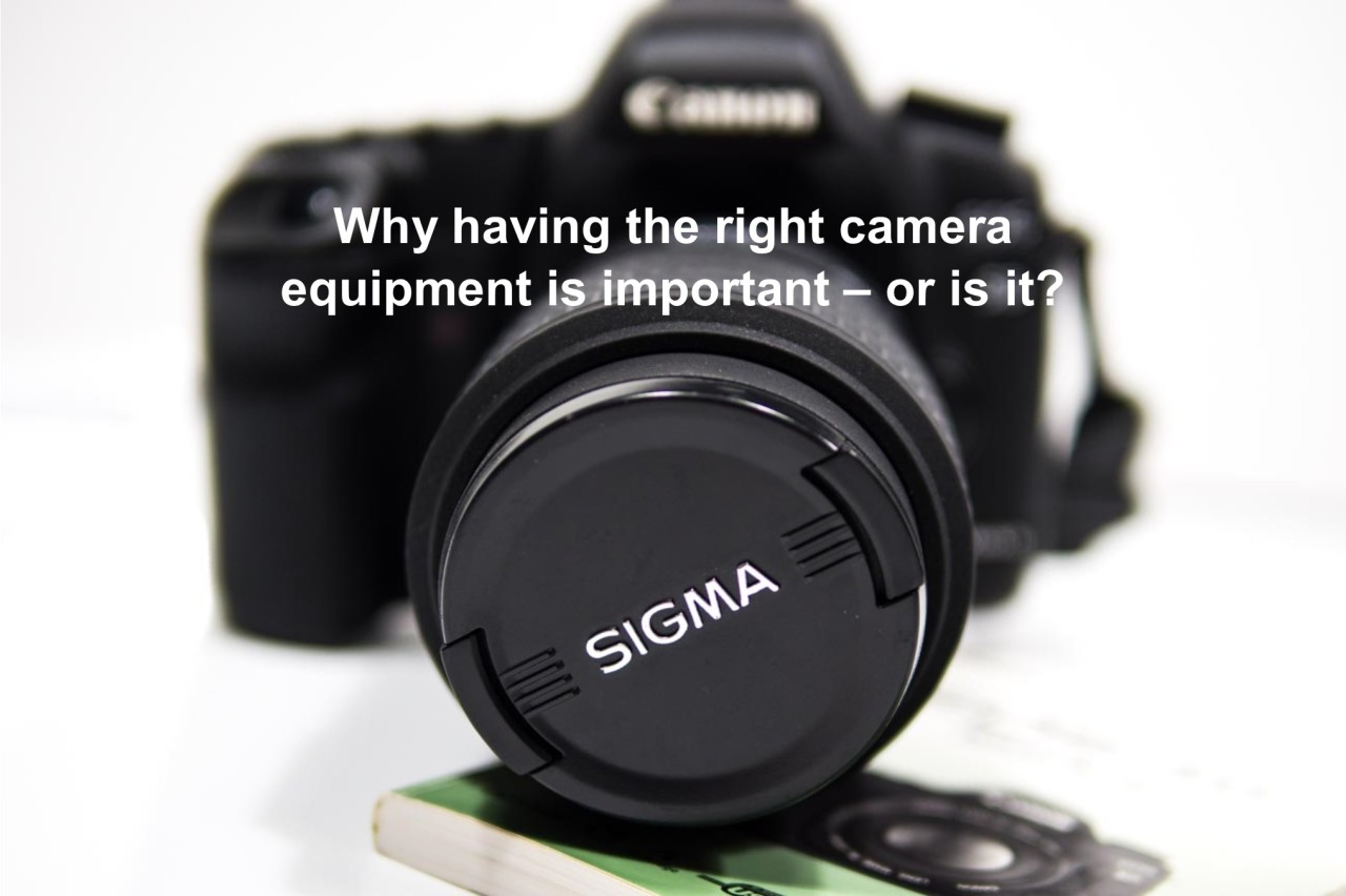 Why having the right camera equipment is important – or isit?