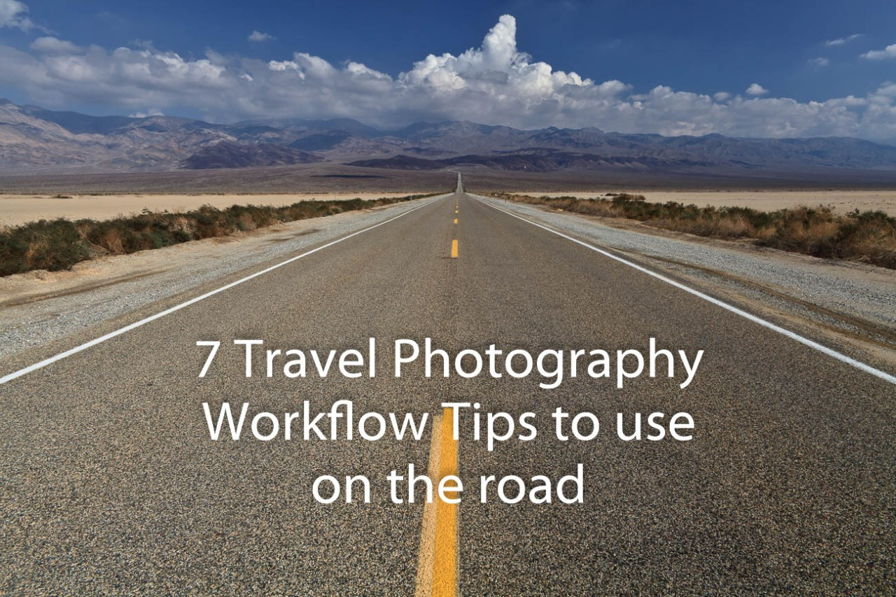 7 Travel Photography Workflow Tips to use on the road