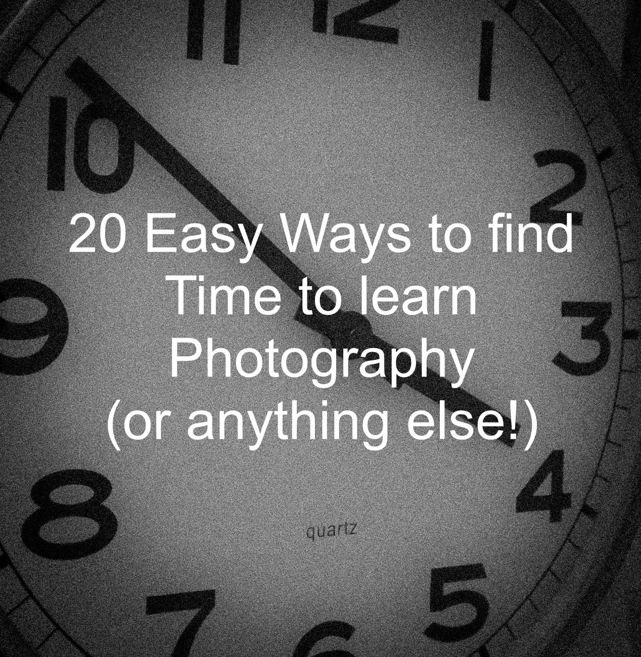 20 easy ways to find time to learn photography (or anythingelse!)